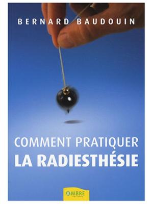 Comment pratiquer la radiesthésie - Bernard Baudouin